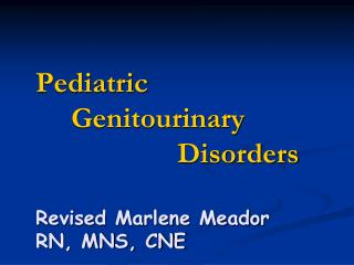 Pediatric 	Genitourinary 					Disorders Revised Marlene Meador RN, MNS, CNE