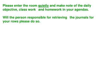 Please enter the room  quietly  and make note of the daily objective, class work 