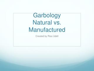 Garbology Natural vs. Manufactured