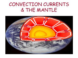 CONVECTION CURRENTS  & THE MANTLE