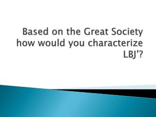 Based on the Great Society how would you characterize LBJ