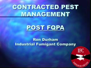 CONTRACTED PEST MANAGEMENT POST FQPA Ron Durham Industrial Fumigant Company
