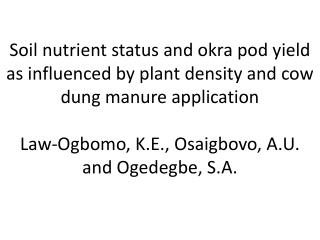 Soil nutrient status and okra pod yield as influenced by plant density and cow dung manure application  Law-Ogbomo, K.E.