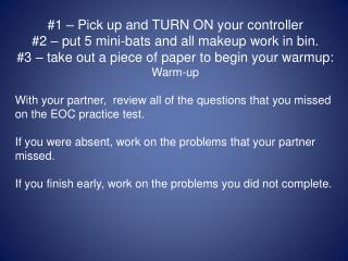 #1 – Pick up and TURN ON your controller #2 – put 5 mini-bats and all makeup work in bin. #3 – take out a piece of paper