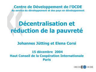 D écentralisation et réduction de la pauvreté Johannes J ütting et Elena Corsi 15 décembre 2004 Haut Conseil de la Coo
