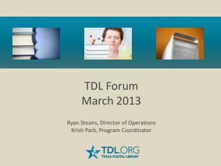 TDL Forum March 2013  Ryan Steans, Director of Operations Kristi Park, Program Coordinator