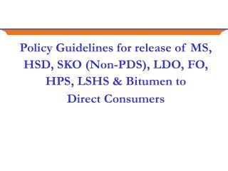 Policy Guidelines for release of MS, HSD, SKO (Non-PDS), LDO, FO, HPS, LSHS & Bitumen to  Direct Consumers