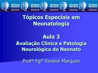 Tópicos Especiais em Neonatologia Aula 3 A valiação Clínica e Patologia Neurológica do Neonato Profª Fgª Viviane Marques