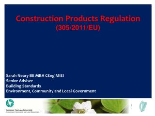 Construction Products Regulation (305/2011/EU) Sarah Neary BE MBA CEng MIEI Senior Adviser Building Standards Environmen