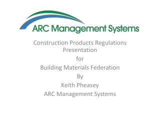 Construction Products Regulations Presentation for Building Materials Federation By Keith Pheasey ARC Management Syste
