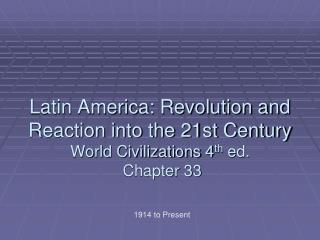 Latin America: Revolution and Reaction into the 21st Century World Civilizations 4 th  ed.  Chapter 33