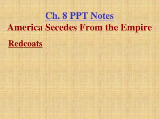 Ch. 8 PPT Notes America Secedes From the Empire