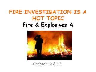 FIRE INVESTIGATION IS A HOT TOPIC Fire  Explosives A