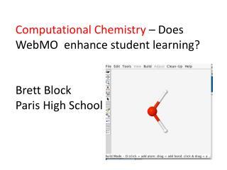 Computational Chemistry – Does WebMO enhance student learning? Brett Block Paris High School
