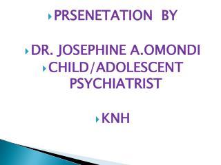 PRSENETATION BY DR. JOSEPHINE A.OMONDI CHILD/ADOLESCENT PSYCHIATRIST KNH