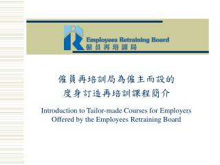 僱員再培訓局為僱主而設的 度身訂造再培訓課程簡介 Introduction to Tailor-made Courses for Employers Offered by the Employees Retraining Board