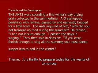 The Ants and the Grasshopper  THE ANTS were spending a fine winters day drying grain collected in the summertime.  A Gra