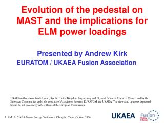 Evolution of the pedestal on MAST and the implications for ELM power loadings  Presented by Andrew Kirk EURATOM