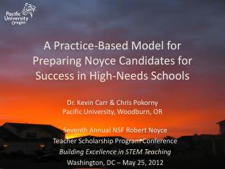 A Practice-Based Model for Preparing Noyce Candidates for Success in High-Needs Schools  Dr. Kevin Carr  Chris Pokorny P