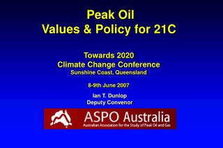 Peak Oil Values & Policy for 21C Towards 2020 Climate Change Conference Sunshine Coast, Queensland 8-9th June 2007