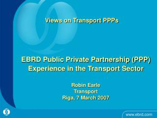 EBRD Public Private Partnership PPP Experience in the Transport Sector   Robin Earle Transport   Riga, 7 March 2007