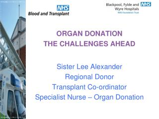 ORGAN DONATION THE CHALLENGES AHEAD Sister Lee Alexander Regional Donor  Transplant Co-ordinator   Specialist Nurse –