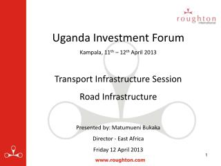 Uganda Investment Forum Kampala, 11 th  – 12 th  April 2013 Transport Infrastructure Session Road Infrastructure Prese