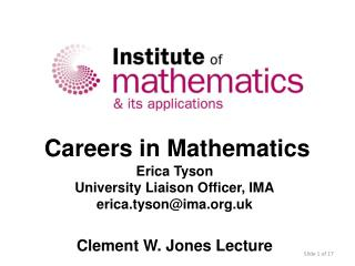 Careers in Mathematics Erica Tyson University Liaison Officer, IMA erica.tyson@ima.org.uk Clement W. Jones Lecture