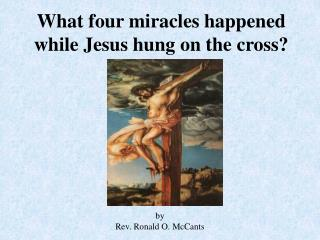 What four miracles happened while Jesus hung on the cross