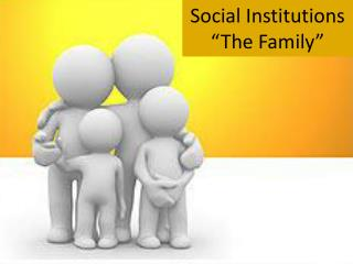 """Social Institutions """"The Family"""""""