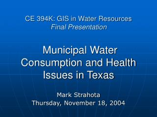 CE 394K: GIS in Water Resources Final Presentation   Municipal Water Consumption and Health Issues in Texas