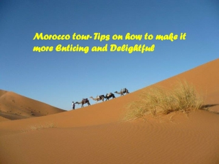 Morocco tour- Tips on how to make it more Enticing and Delig