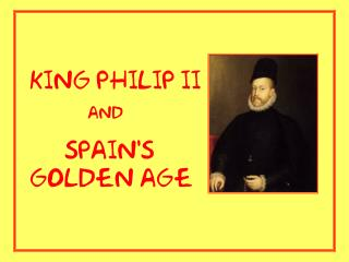 King Philip II                 and       Spain's golden age