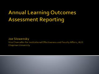 Annual Learning Outcomes Assessment Reporting Joe Slowensky Vice Chancellor for Institutional Effectiveness and Faculty
