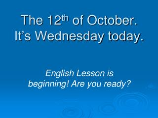 The  12 th  of October. It's Wednesday today.