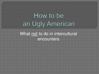 How to be an Ugly American
