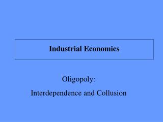 Oligopoly:  Interdependence and Collusion