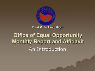 Frank G. Jackson, Mayor Office of Equal Opportunity  Monthly Report and Affidavit