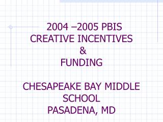 2004 –2005 PBIS CREATIVE INCENTIVES & FUNDING CHESAPEAKE BAY MIDDLE SCHOOL PASADENA, MD