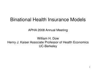 Binational Health Insurance Models APHA 2008 Annual Meeting William H. Dow Henry J. Kaiser Associate Professor of Health