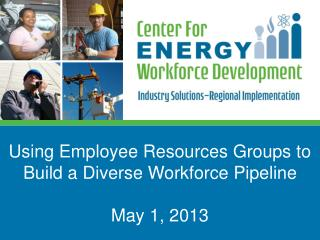 Using Employee Resources Groups to Build a Diverse Workforce Pipeline  May 1, 2013