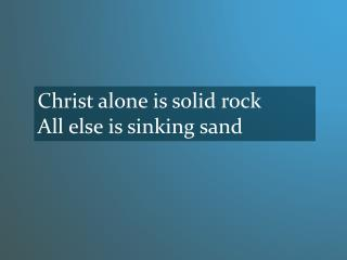 Christ alone is solid rock All else is sinking sand