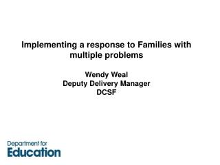 Implementing a response to Families with multiple problems Wendy Weal Deputy Delivery Manager DCSF