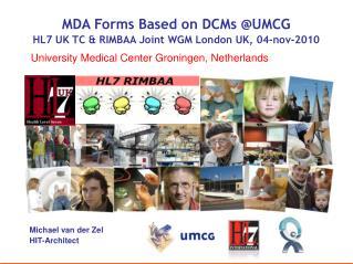 MDA Forms Based on DCMs @UMCG HL7 UK TC & RIMBAA Joint WGM London UK, 04-nov-2010