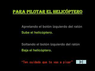 Para pilotar el helicóptero Apretando el botón izquierdo del ratón Sube el helicóptero. Soltando el botón izquierdo d