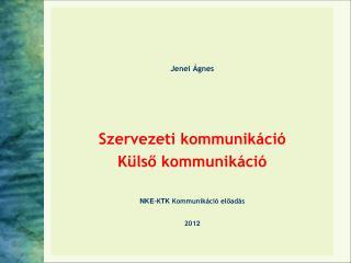 Jenei Ágnes Szervezeti kommunikáció Külső kommunikáció NKE -K TK Kommunikáció előadás 201 2