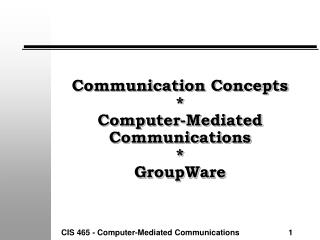 Communication Concepts * Computer-Mediated Communications * GroupWare