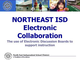 NORTHEAST ISD Electronic Collaboration The use of Electronic Discussion Boards to support instruction