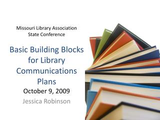 Missouri Library Association State Conference Basic Building Blocks for Library Communications Plans October 9, 2009