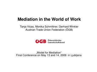 Mediation in the World of Work Tanja Vicas, Monika Schmittner, Gerhard Winkler Austrian Trade Union Federation (ÖGB)